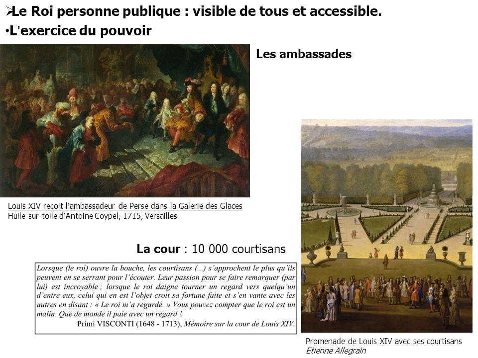  Le Roi personne publique : visible de tous et accessible. L'exercice du pouvoir Louis XIV reçoit l'ambassadeur de Perse dans la Galerie des Glaces H