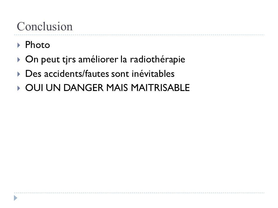 Conclusion  Photo  On peut tjrs améliorer la radiothérapie  Des accidents/fautes sont inévitables  OUI UN DANGER MAIS MAITRISABLE