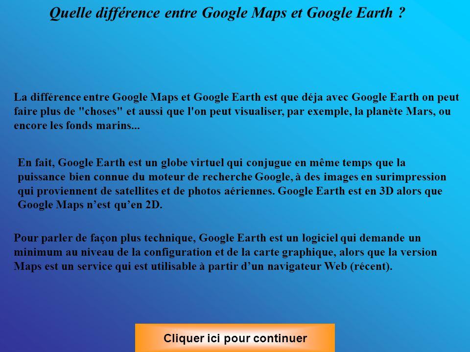 Voilà, je vous ai montré un maximum de choses pour que vous puissiez vous débrouiller Cliquer ici pour continuer Maintenant à vous de vous amuser et de regarder les lieux ou vous allez partir en vacance, des pays ou vous rêvez d aller, ce qu est devenue la maison de votre enfance, repérer l endroit ou vous devez aller faire des démarches etc… Vous pouvez télécharger Google Earth, qui est un programme spécialisé pour faire ce qu on vient de faire, il est même possible de voir des endroits en 3D.