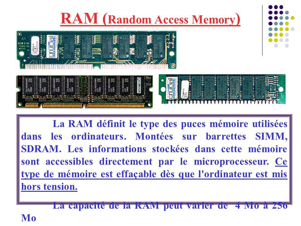 RAM ( Random Access Memory ) La RAM définit le type des puces mémoire utilisées dans les ordinateurs. Montées sur barrettes SIMM, SDRAM. Les informati