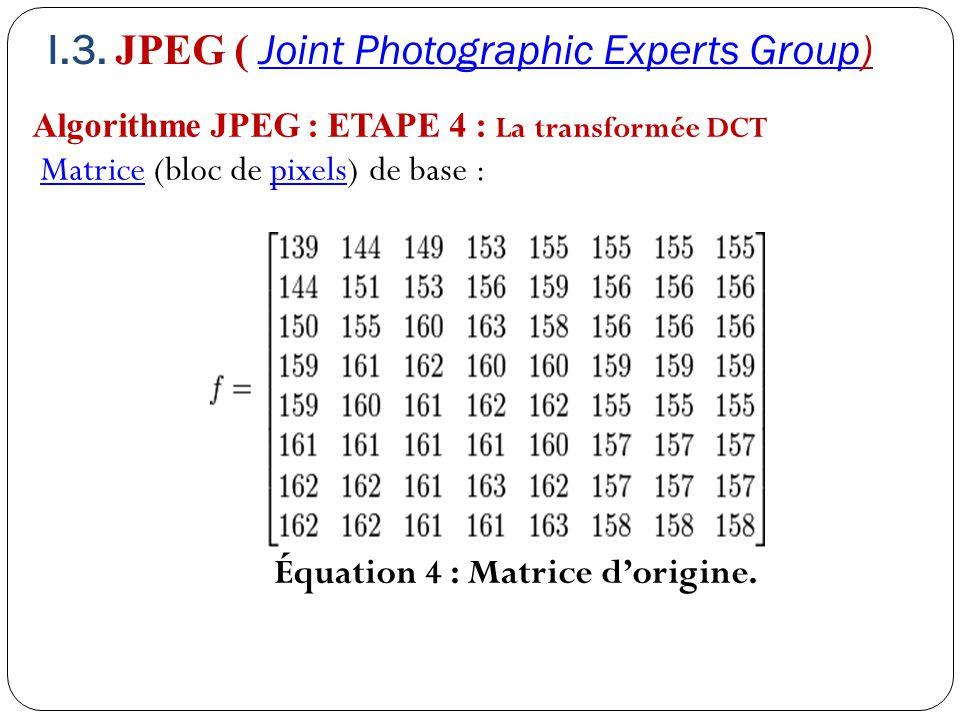 Algorithme JPEG : ETAPE 4 : La transformée DCT Matrice (bloc de pixels) de base :Matricepixels Équation 4 : Matrice d'origine. I.3. JPEG ( Joint Photo