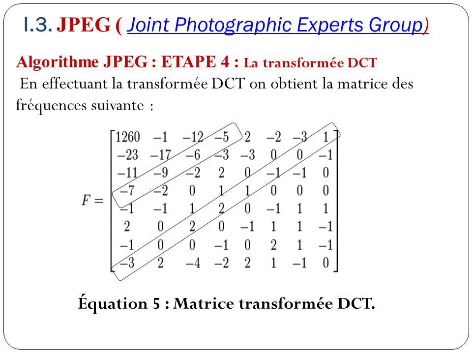 Algorithme JPEG : ETAPE 4 : La transformée DCT En effectuant la transformée DCT on obtient la matrice des fréquences suivante : Équation 5 : Matrice t
