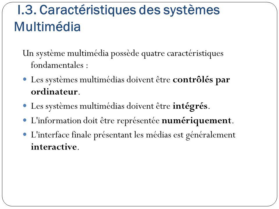 I.3. Caractéristiques des systèmes Multimédia Un système multimédia possède quatre caractéristiques fondamentales : Les systèmes multimédias doivent ê