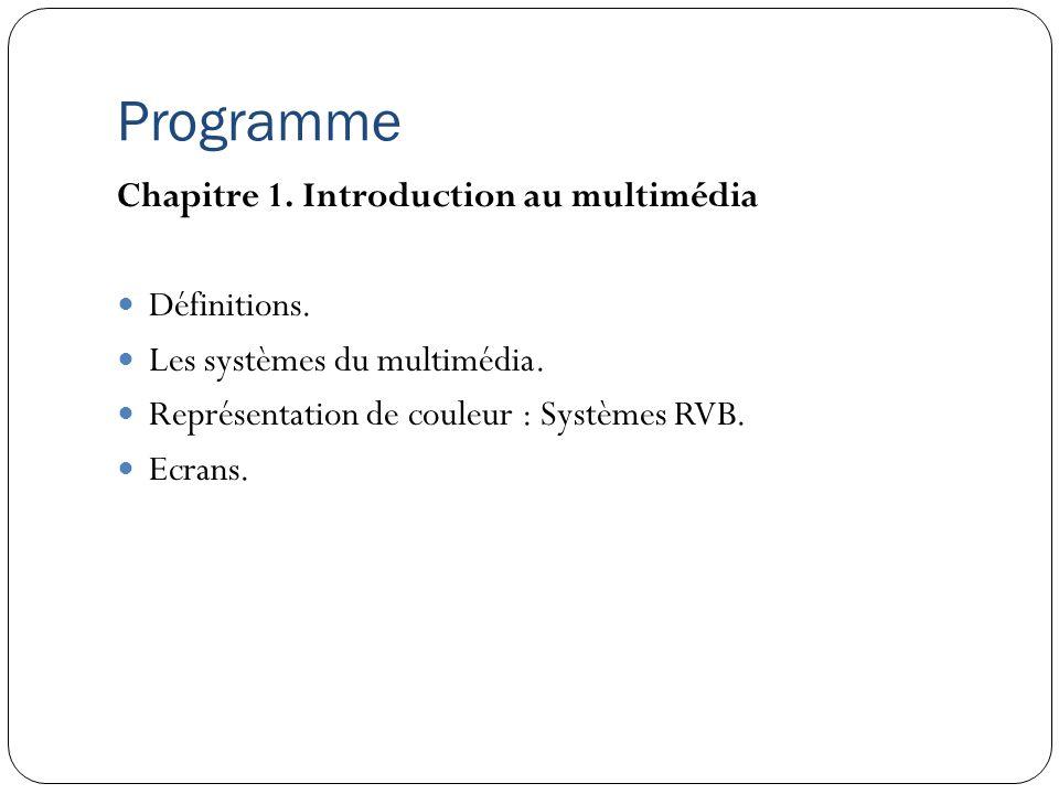 Programme Chapitre 1. Introduction au multimédia Définitions. Les systèmes du multimédia. Représentation de couleur : Systèmes RVB. Ecrans.