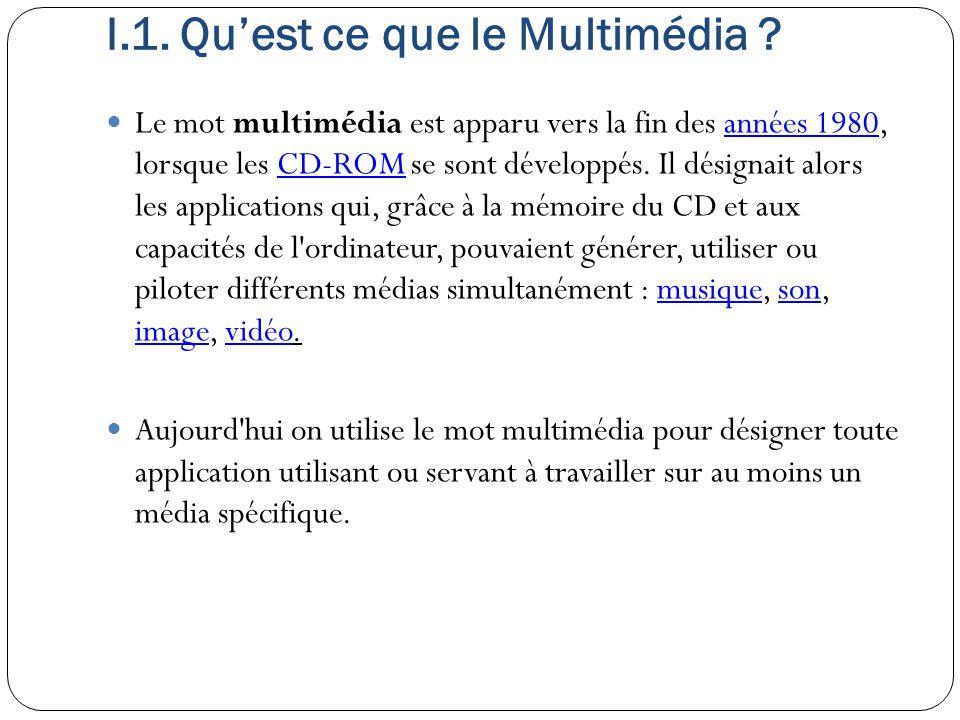 I.1. Qu'est ce que le Multimédia ? Le mot multimédia est apparu vers la fin des années 1980, lorsque les CD-ROM se sont développés. Il désignait alors