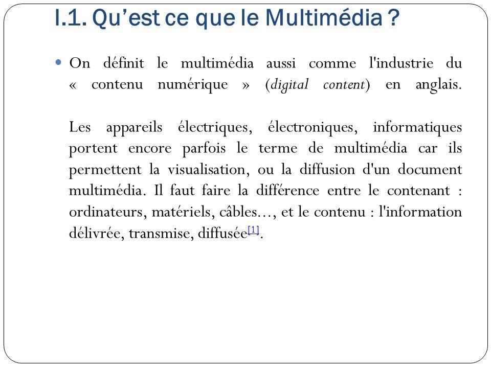 I.1. Qu'est ce que le Multimédia ? On définit le multimédia aussi comme l'industrie du « contenu numérique » (digital content) en anglais. Les apparei