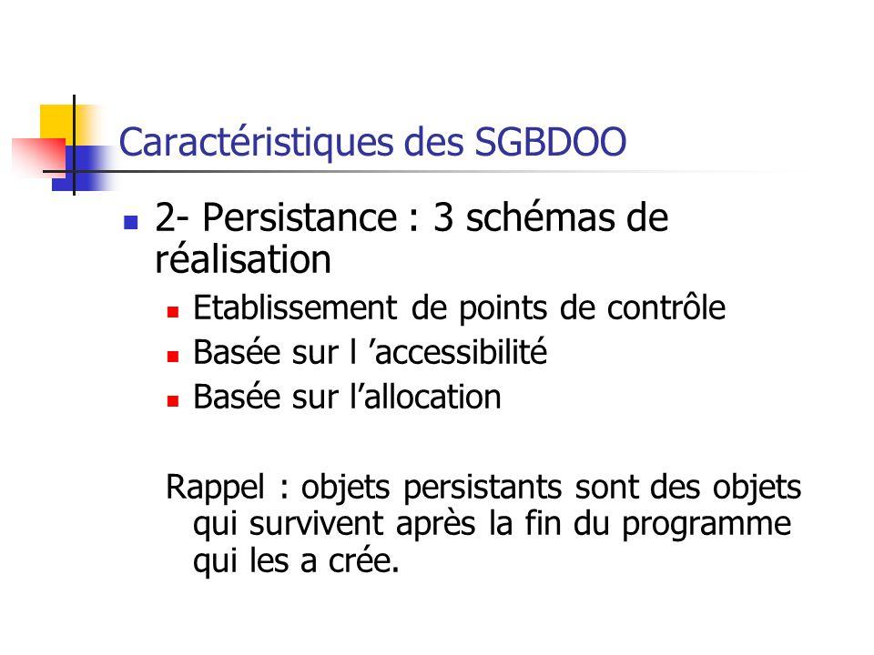 Caractéristiques des SGBDOO 2- Persistance : 3 schémas de réalisation Etablissement de points de contrôle Basée sur l 'accessibilité Basée sur l'allocation Rappel : objets persistants sont des objets qui survivent après la fin du programme qui les a crée.