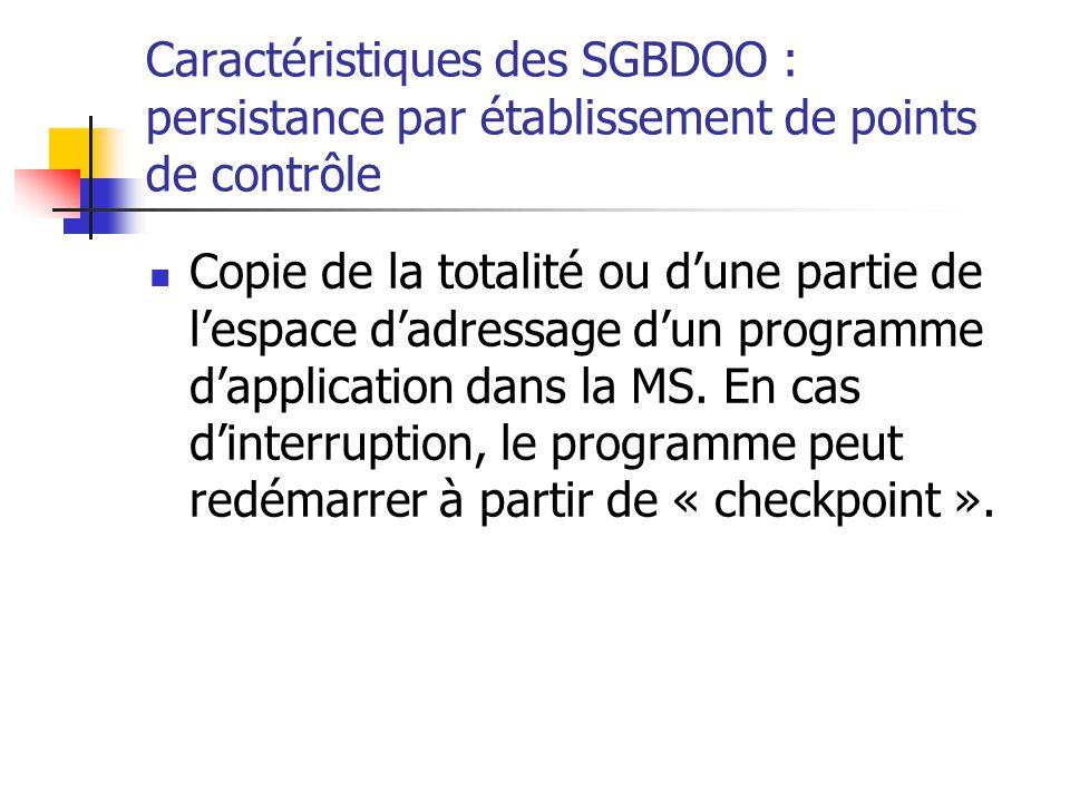 Caractéristiques des SGBDOO : persistance par établissement de points de contrôle Copie de la totalité ou d'une partie de l'espace d'adressage d'un programme d'application dans la MS.