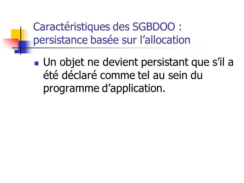 Caractéristiques des SGBDOO : persistance basée sur l'allocation Un objet ne devient persistant que s'il a été déclaré comme tel au sein du programme d'application.