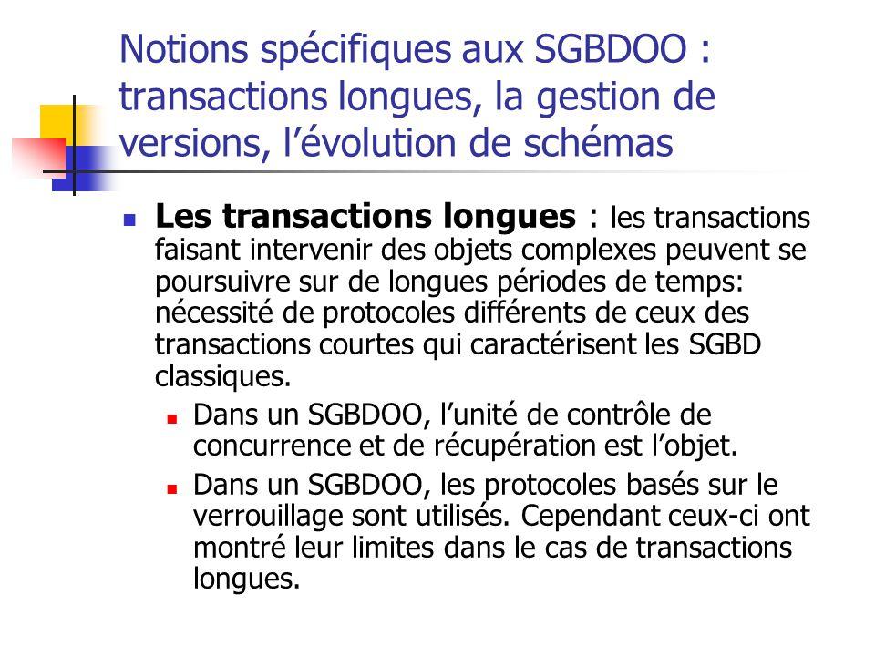 Notions spécifiques aux SGBDOO : transactions longues, la gestion de versions, l'évolution de schémas Les transactions longues : les transactions faisant intervenir des objets complexes peuvent se poursuivre sur de longues périodes de temps: nécessité de protocoles différents de ceux des transactions courtes qui caractérisent les SGBD classiques.