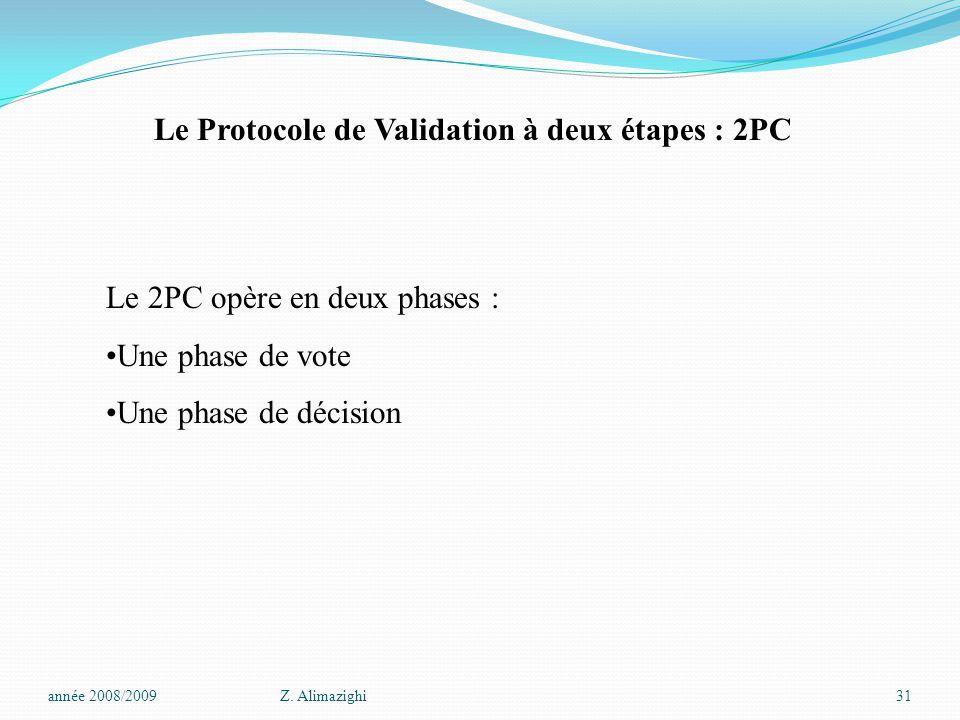 Le 2PC opère en deux phases : Une phase de vote Une phase de décision Le Protocole de Validation à deux étapes : 2PC année 2008/2009Z. Alimazighi31