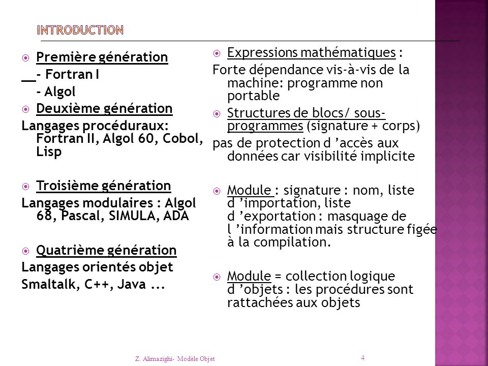  Première génération - Fortran I - Algol  Deuxième génération Langages procéduraux: Fortran II, Algol 60, Cobol, Lisp  Troisième génération Langages modulaires : Algol 68, Pascal, SIMULA, ADA  Quatrième génération Langages orientés objet Smaltalk, C++, Java...