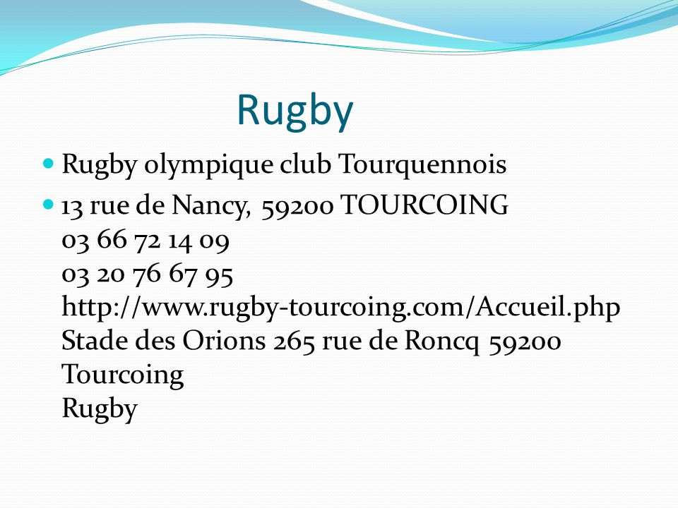 Rugby Rugby olympique club Tourquennois 13 rue de Nancy, 59200 TOURCOING 03 66 72 14 09 03 20 76 67 95 http://www.rugby-tourcoing.com/Accueil.php Stad