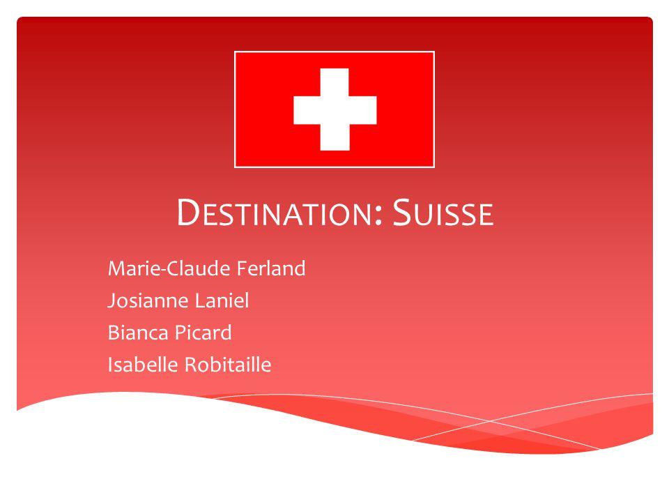 D ESTINATION : S UISSE Marie-Claude Ferland Josianne Laniel Bianca Picard Isabelle Robitaille