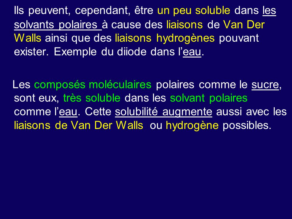 Ils peuvent, cependant, être un peu soluble dans les solvants polaires à cause des liaisons de Van Der Walls ainsi que des liaisons hydrogènes pouvant exister.