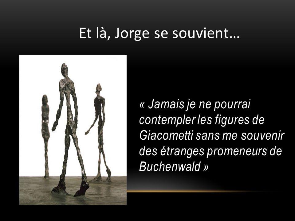 « Jamais je ne pourrai contempler les figures de Giacometti sans me souvenir des étranges promeneurs de Buchenwald » Et là, Jorge se souvient…