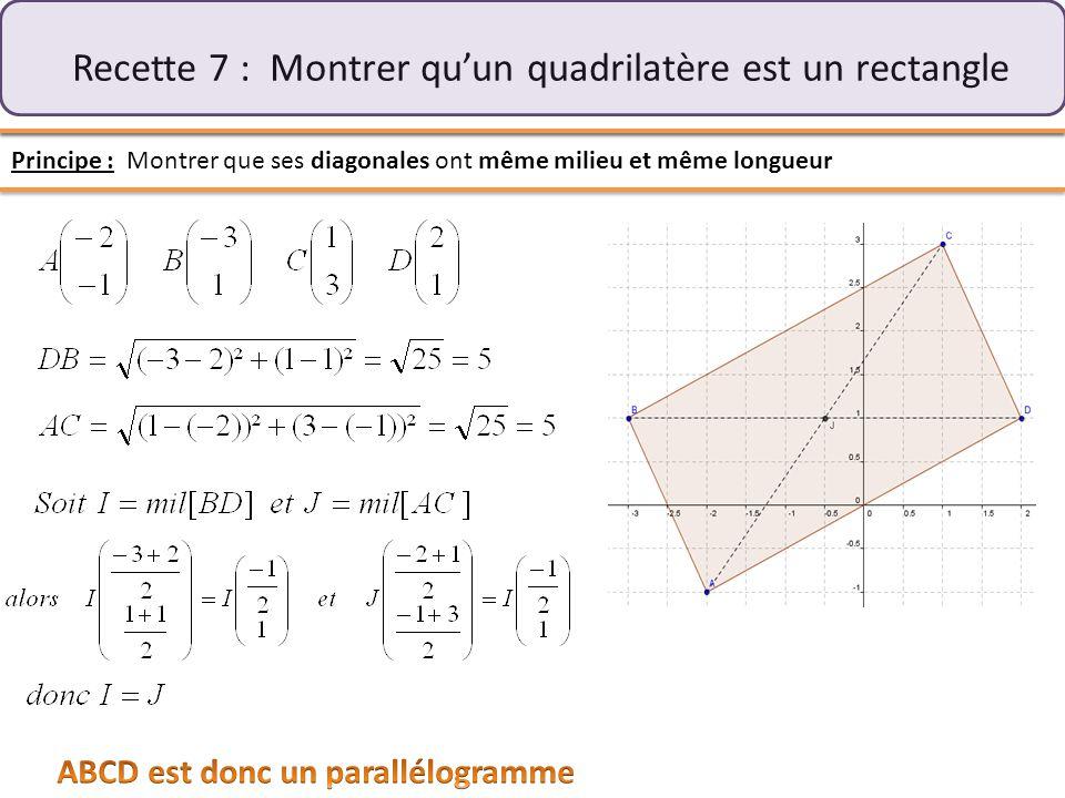 Recette 7 : Montrer qu'un quadrilatère est un rectangle Principe : Montrer que ses diagonales ont même milieu et même longueur