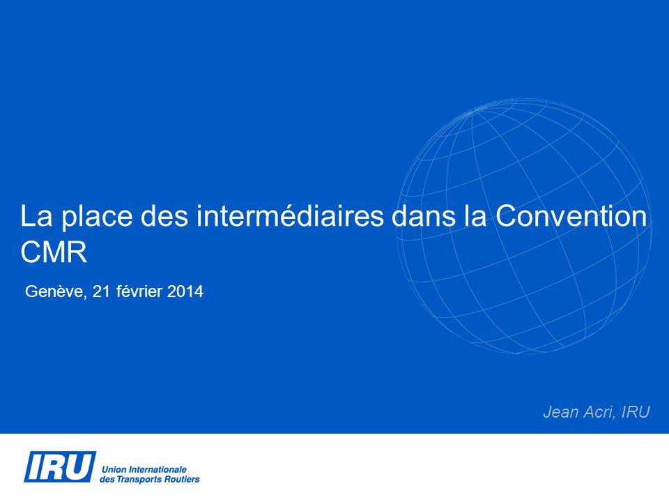La place des intermédiaires dans la Convention CMR Genève, 21 février 2014 Jean Acri, IRU