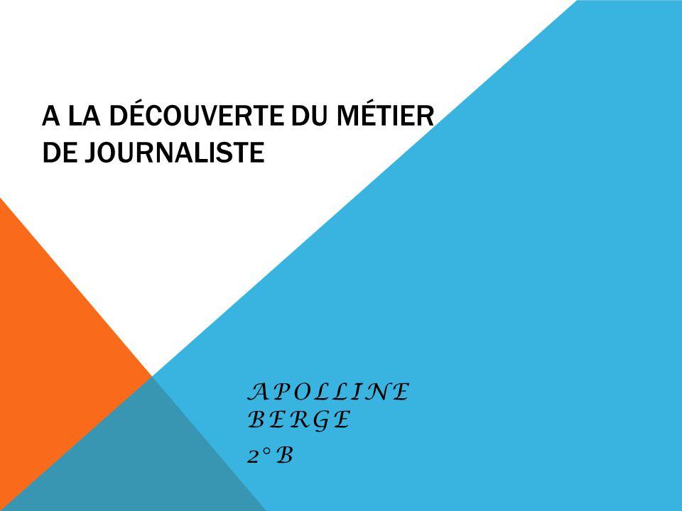 A LA DÉCOUVERTE DU MÉTIER DE JOURNALISTE APOLLINE BERGE 2°B