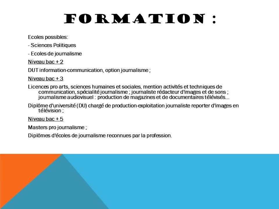 FORMATION : Ecoles possibles: - Sciences Politiques - Ecoles de journalisme Niveau bac + 2 DUT information-communication, option journalisme ; Niveau