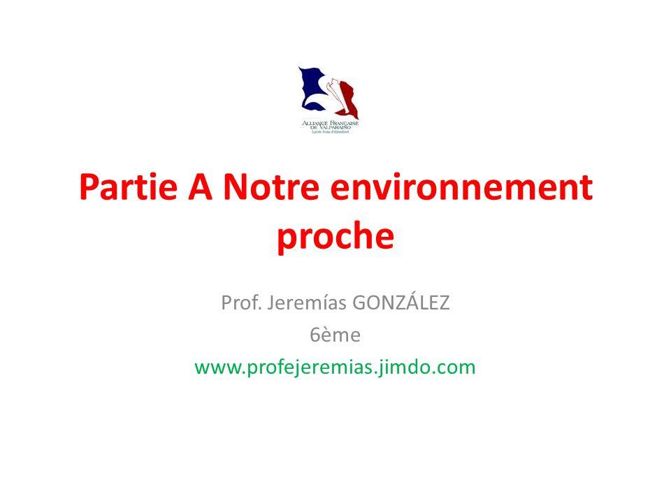 Partie A Notre environnement proche Prof. Jeremías GONZÁLEZ 6ème www.profejeremias.jimdo.com