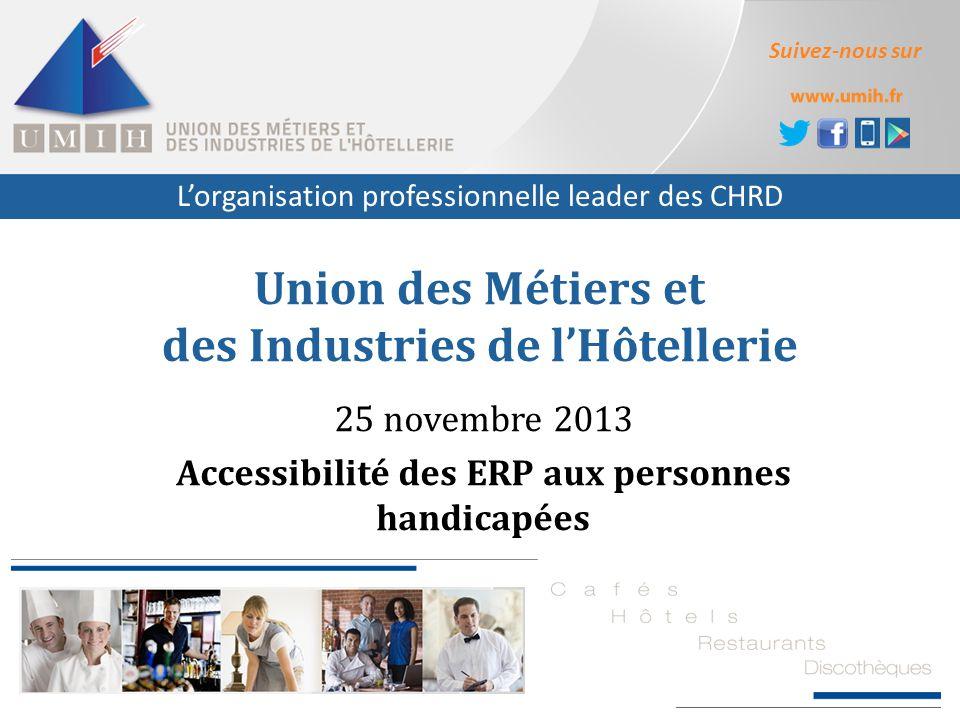 L'organisation professionnelle leader des CHRD Suivez-nous sur Union des Métiers et des Industries de l'Hôtellerie 25 novembre 2013 Accessibilité des ERP aux personnes handicapées