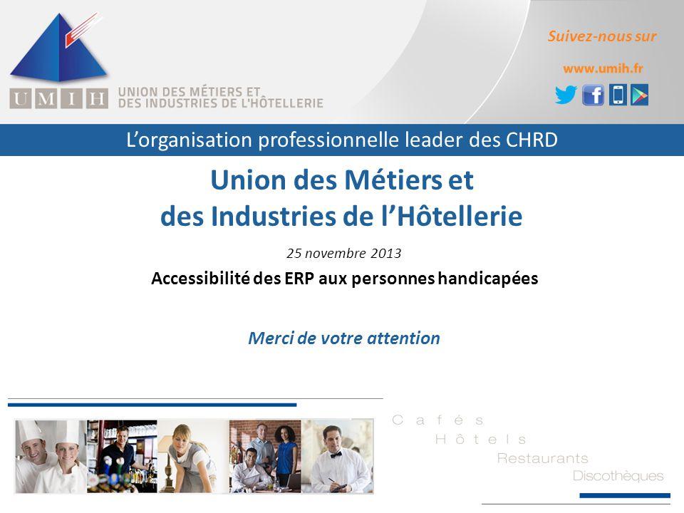 L'organisation professionnelle leader des CHRD Suivez-nous sur Union des Métiers et des Industries de l'Hôtellerie 25 novembre 2013 Accessibilité des ERP aux personnes handicapées Merci de votre attention