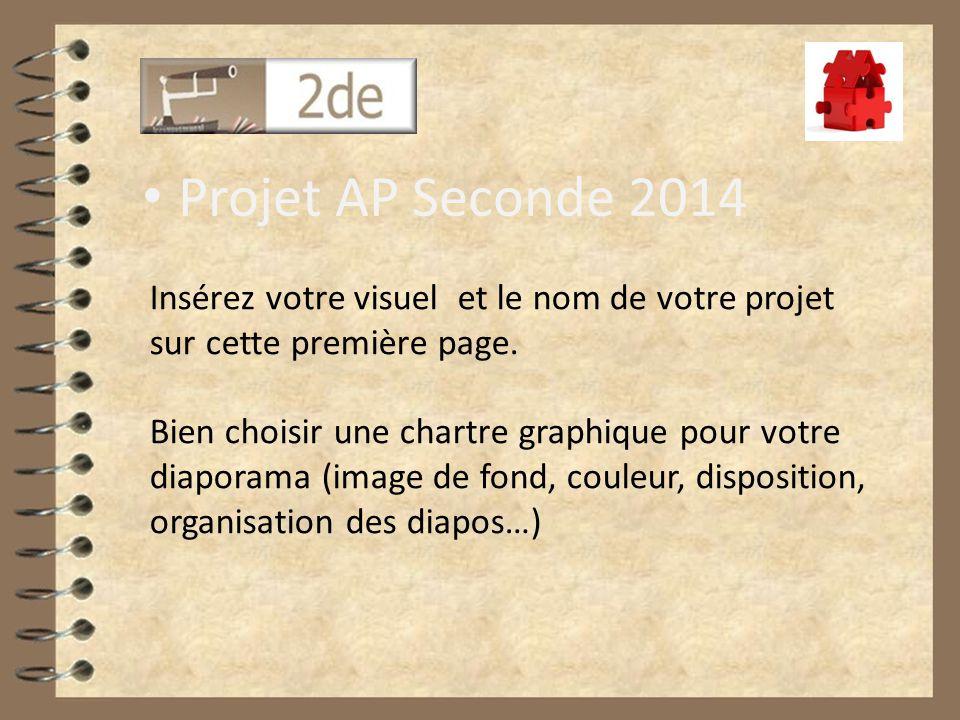Projet AP Seconde 2014 Insérez votre visuel et le nom de votre projet sur cette première page. Bien choisir une chartre graphique pour votre diaporama