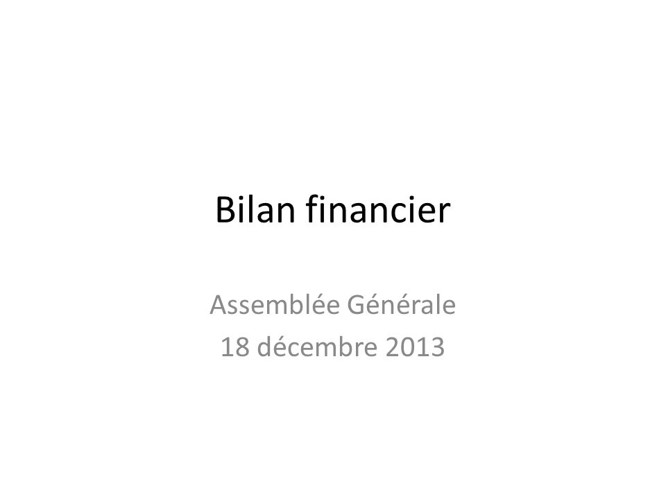 Bilan financier Assemblée Générale 18 décembre 2013