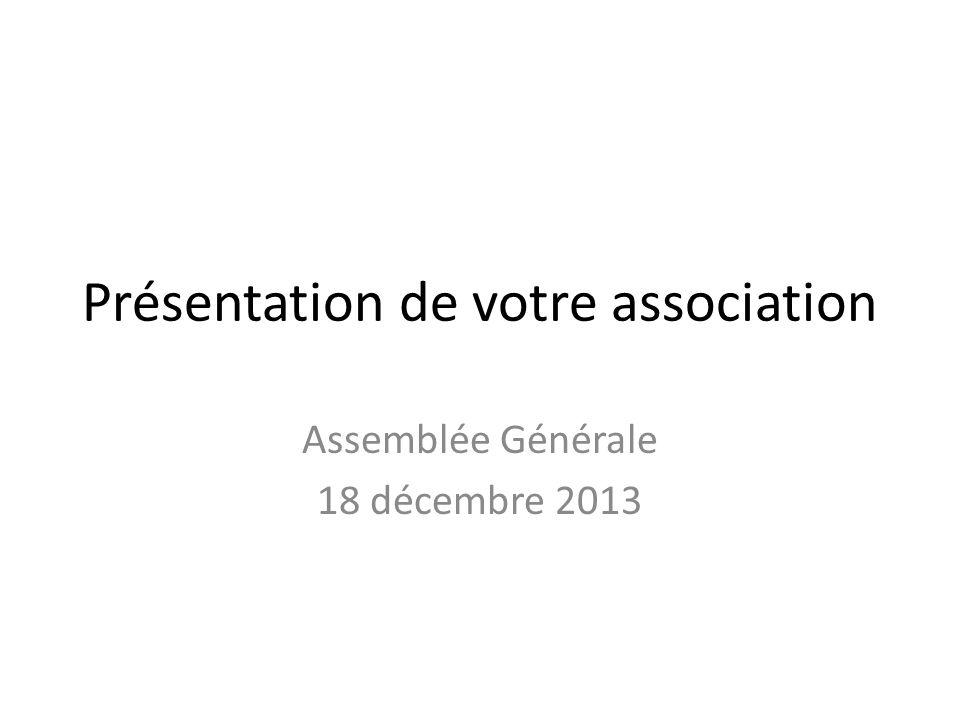 Présentation de votre association Assemblée Générale 18 décembre 2013