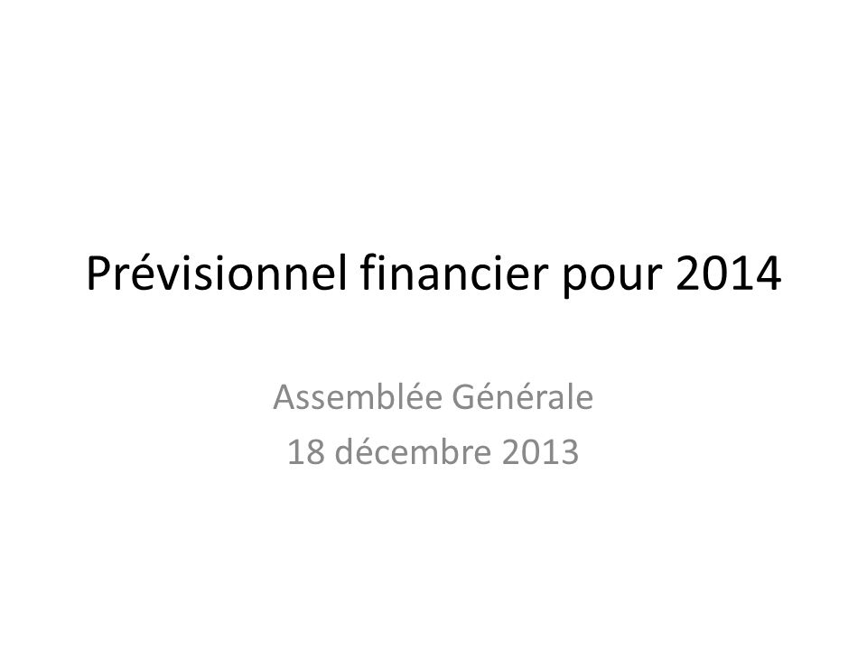 Prévisionnel financier pour 2014 Assemblée Générale 18 décembre 2013