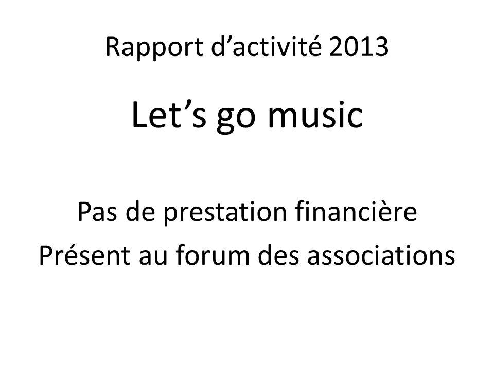 Rapport d'activité 2013 Let's go music Pas de prestation financière Présent au forum des associations