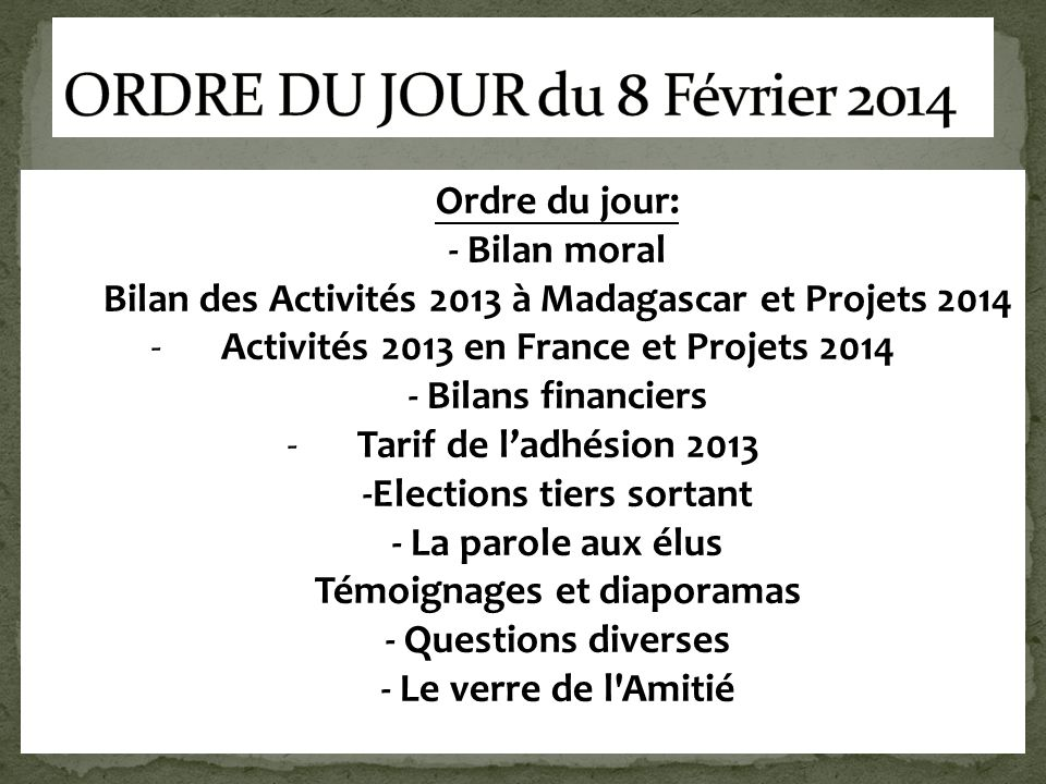 Ordre du jour: - Bilan moral Bilan des Activités 2013 à Madagascar et Projets 2014 -Activités 2013 en France et Projets 2014 - Bilans financiers -Tari