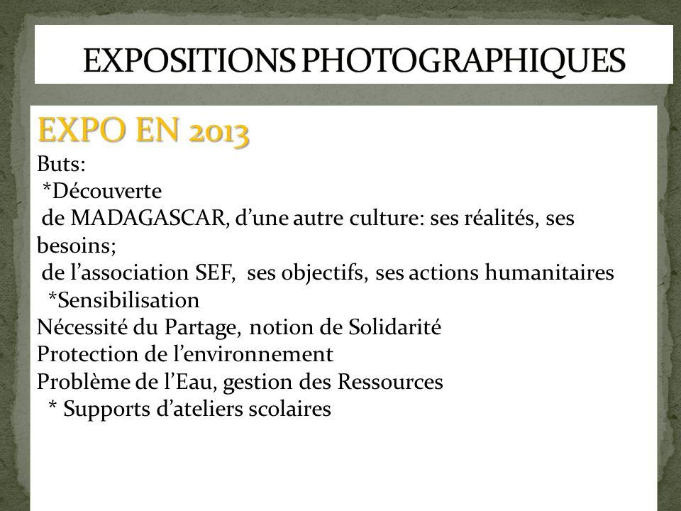 EXPO EN 2013 Buts: *Découverte de MADAGASCAR, d'une autre culture: ses réalités, ses besoins; de l'association SEF, ses objectifs, ses actions humanit