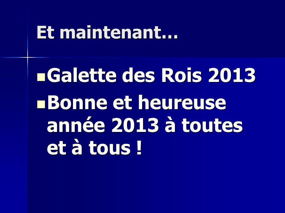 Et maintenant… Galette des Rois 2013 Galette des Rois 2013 Bonne et heureuse année 2013 à toutes et à tous .