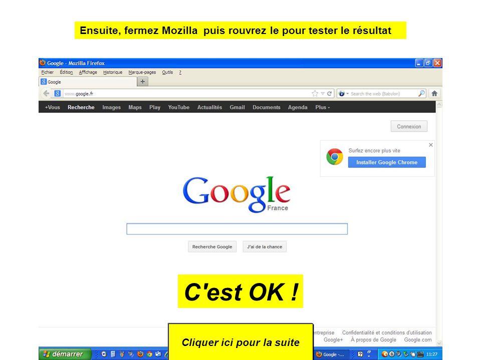 Ensuite, fermez Mozilla puis rouvrez le pour tester le résultat Cliquer ici pour la suite C est OK !