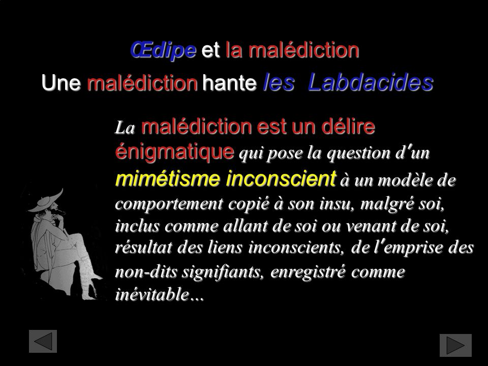 La malédiction est un délire énigmatique qui pose la question d'un mimétisme inconscient à un modèle de comportement copié à son insu, malgré soi, inc