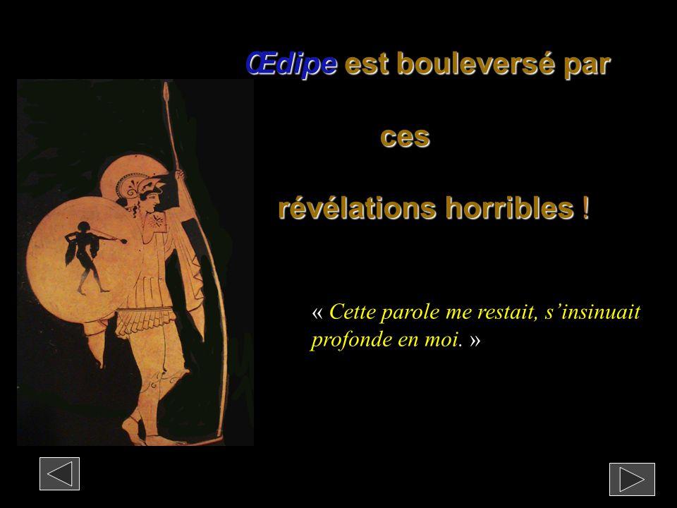 Œdipe est bouleversé par ces révélations horribles ! révélations horribles ! « Cette parole me restait, s'insinuait profonde en moi. »
