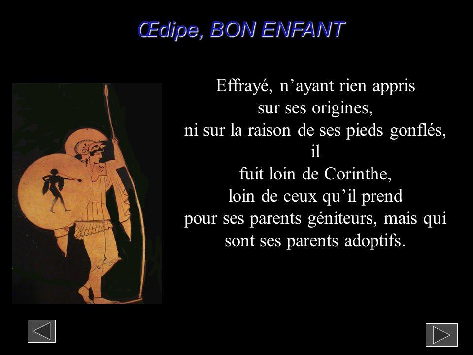 Œdipe, BON ENFANT Effrayé, n'ayant rien appris sur ses origines, ni sur la raison de ses pieds gonflés, il fuit loin de Corinthe, loin de ceux qu'il p
