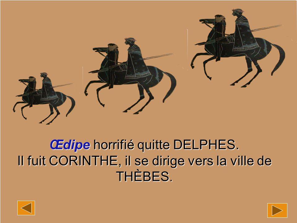 Œdipe horrifié quitte DELPHES. Il fuit CORINTHE, il se dirige vers la ville de THÈBES.
