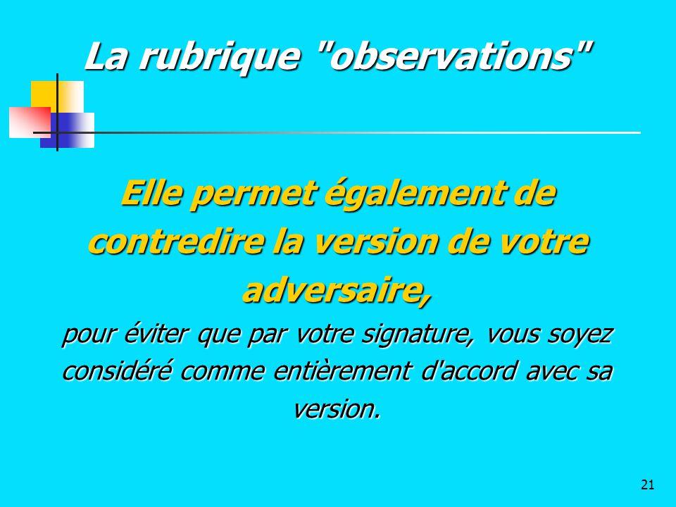 Elle permet également de contredire la version de votre adversaire, pour éviter que par votre signature, vous soyez considéré comme entièrement d'acco