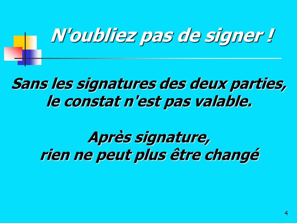 Sans les signatures des deux parties, le constat n'est pas valable. Après signature, rien ne peut plus être changé N'oubliez pas de signer ! 4