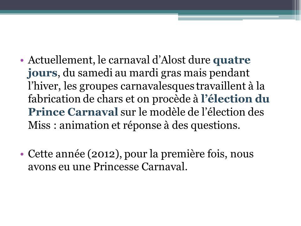 Actuellement, le carnaval d'Alost dure quatre jours, du samedi au mardi gras mais pendant l'hiver, les groupes carnavalesques travaillent à la fabrica