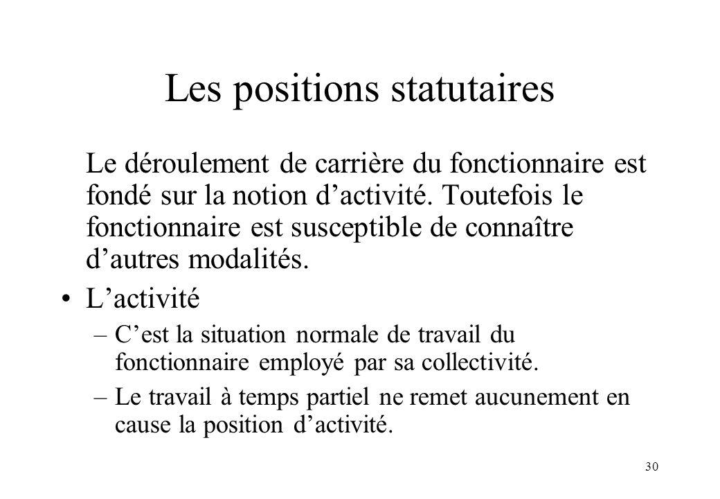 30 Les positions statutaires Le déroulement de carrière du fonctionnaire est fondé sur la notion d'activité. Toutefois le fonctionnaire est susceptibl