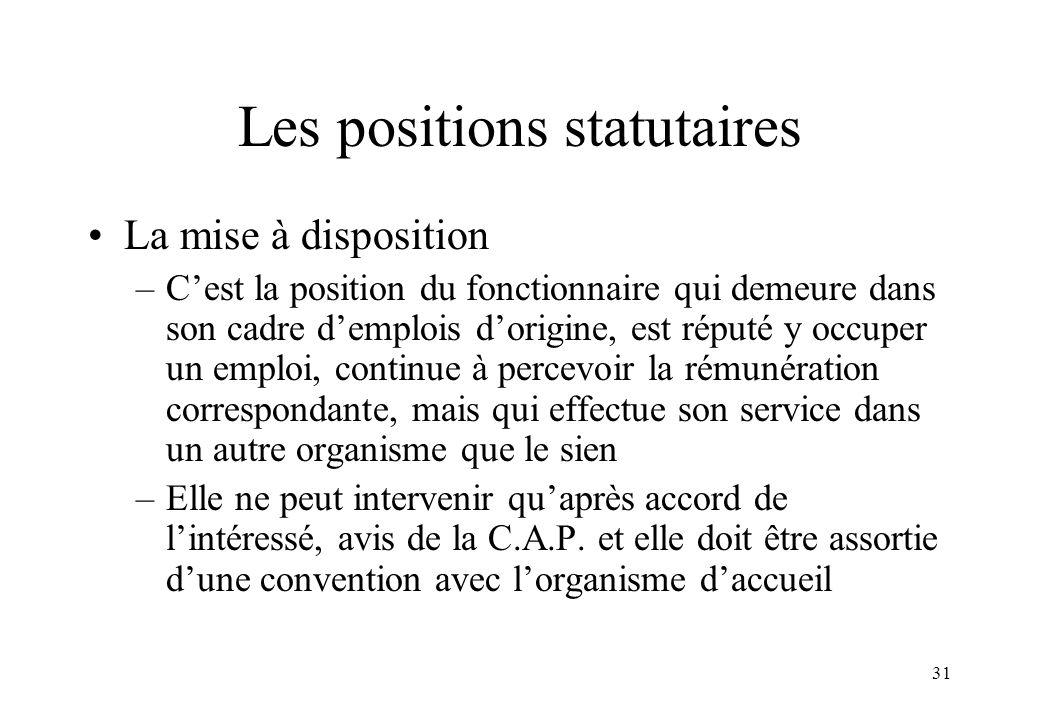 31 Les positions statutaires La mise à disposition –C'est la position du fonctionnaire qui demeure dans son cadre d'emplois d'origine, est réputé y oc