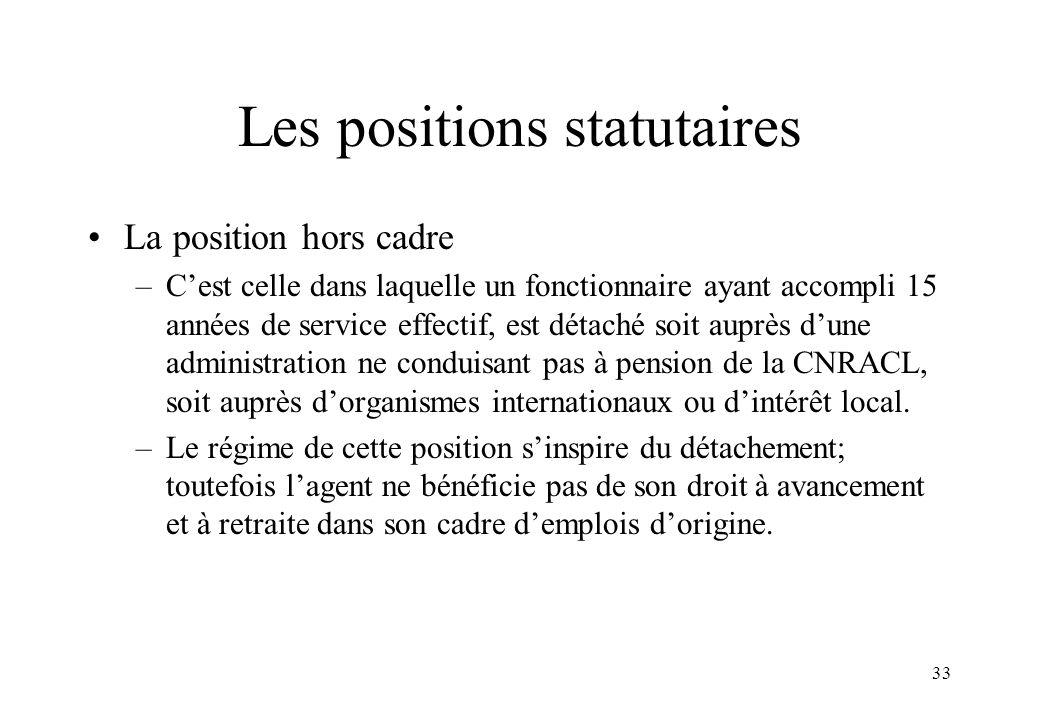 33 Les positions statutaires La position hors cadre –C'est celle dans laquelle un fonctionnaire ayant accompli 15 années de service effectif, est déta