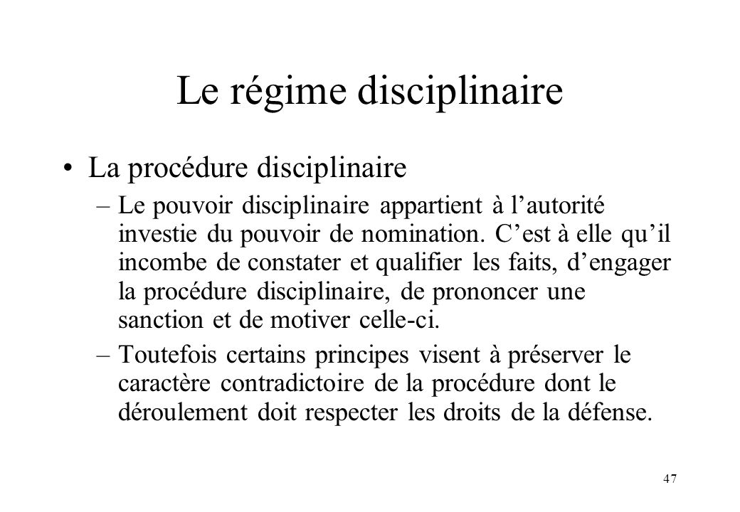 47 Le régime disciplinaire La procédure disciplinaire –Le pouvoir disciplinaire appartient à l'autorité investie du pouvoir de nomination. C'est à ell