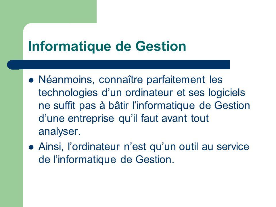 Informatique de Gestion Néanmoins, connaître parfaitement les technologies d'un ordinateur et ses logiciels ne suffit pas à bâtir l'informatique de Gestion d'une entreprise qu'il faut avant tout analyser.