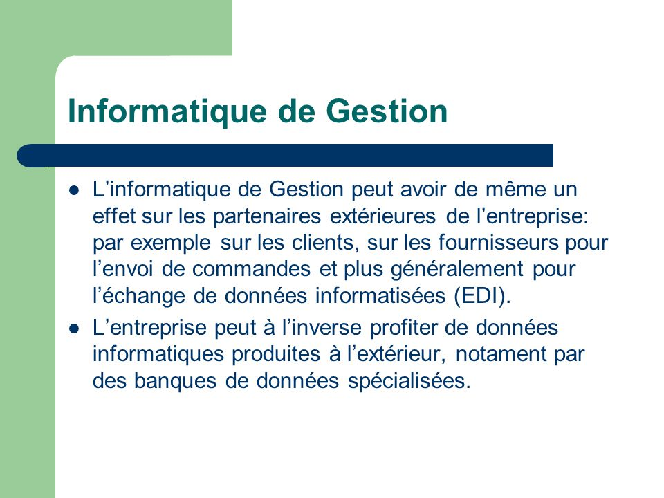 Informatique de Gestion L'informatique de Gestion peut avoir de même un effet sur les partenaires extérieures de l'entreprise: par exemple sur les clients, sur les fournisseurs pour l'envoi de commandes et plus généralement pour l'échange de données informatisées (EDI).