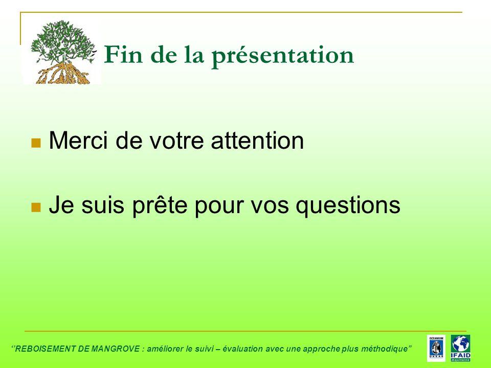 Merci de votre attention Je suis prête pour vos questions Fin de la présentation ''REBOISEMENT DE MANGROVE : améliorer le suivi – évaluation avec une